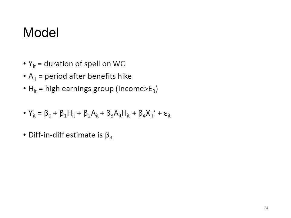 24 Model Y it = duration of spell on WC A it = period after benefits hike H it = high earnings group (Income>E 3 ) Y it = β 0 + β 1 H it + β 2 A it + β 3 A it H it + β 4 X it ' + ε it Diff-in-diff estimate is β 3
