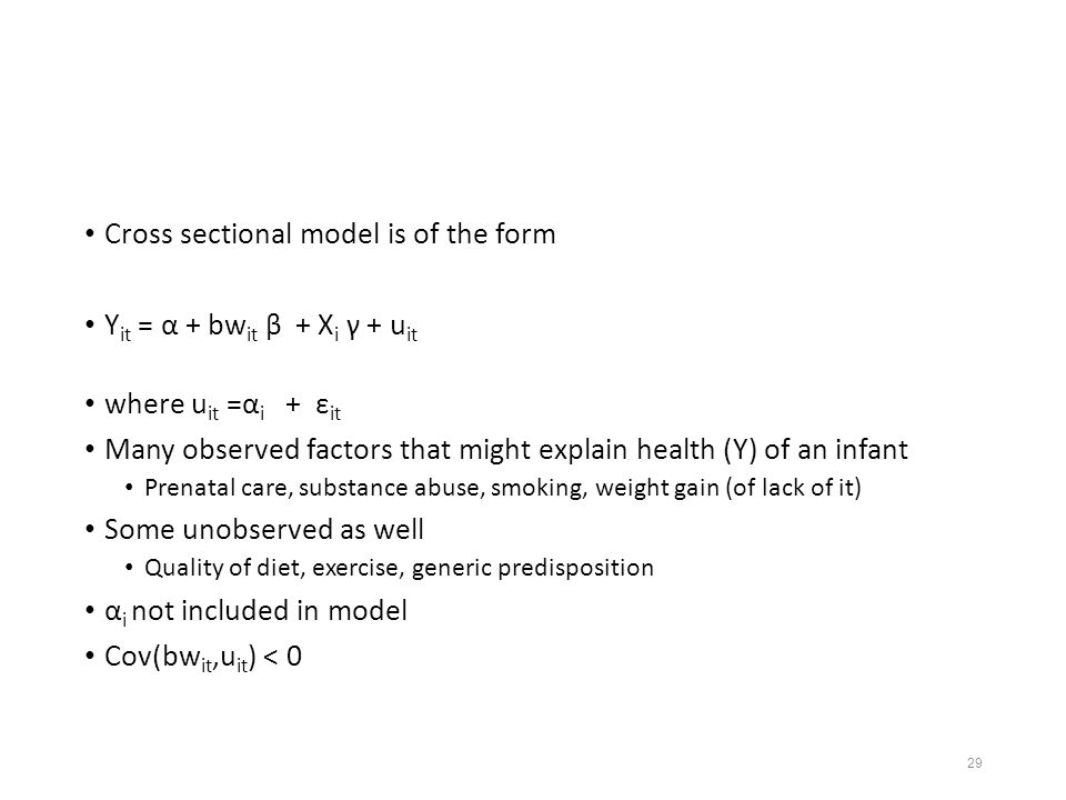 29 Cross sectional model is of the form Y it = α + bw it β + X i γ + u it where u it =α i + ε it Many observed factors that might explain health (Y) of an infant Prenatal care, substance abuse, smoking, weight gain (of lack of it) Some unobserved as well Quality of diet, exercise, generic predisposition α i not included in model Cov(bw it,u it ) < 0
