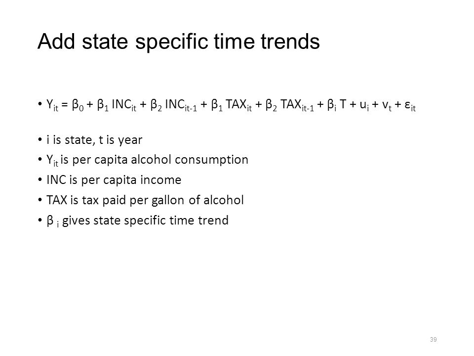 39 Add state specific time trends Y it = β 0 + β 1 INC it + β 2 INC it-1 + β 1 TAX it + β 2 TAX it-1 + β i T + u i + v t + ε it i is state, t is year Y it is per capita alcohol consumption INC is per capita income TAX is tax paid per gallon of alcohol β i gives state specific time trend