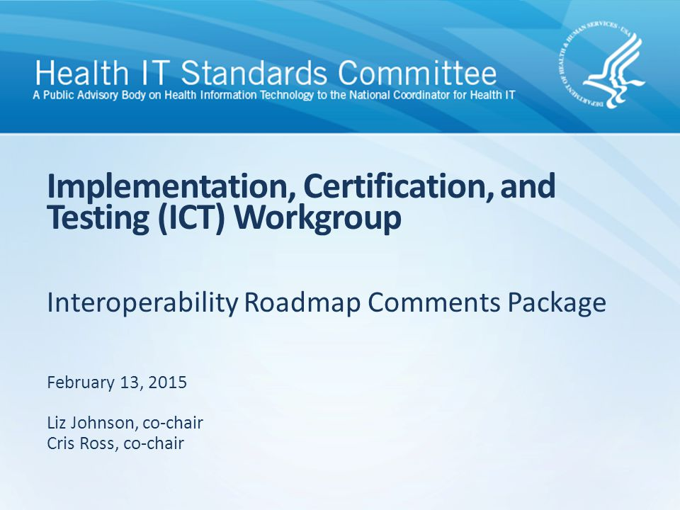 Interoperability Roadmap Comments Package Implementation, Certification, and Testing (ICT) Workgroup February 13, 2015 Liz Johnson, co-chair Cris Ross