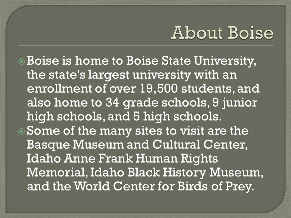  Boise is home to Boise State University, the state s largest university with an enrollment of over 19,500 students, and also home to 34 grade schools, 9 junior high schools, and 5 high schools.
