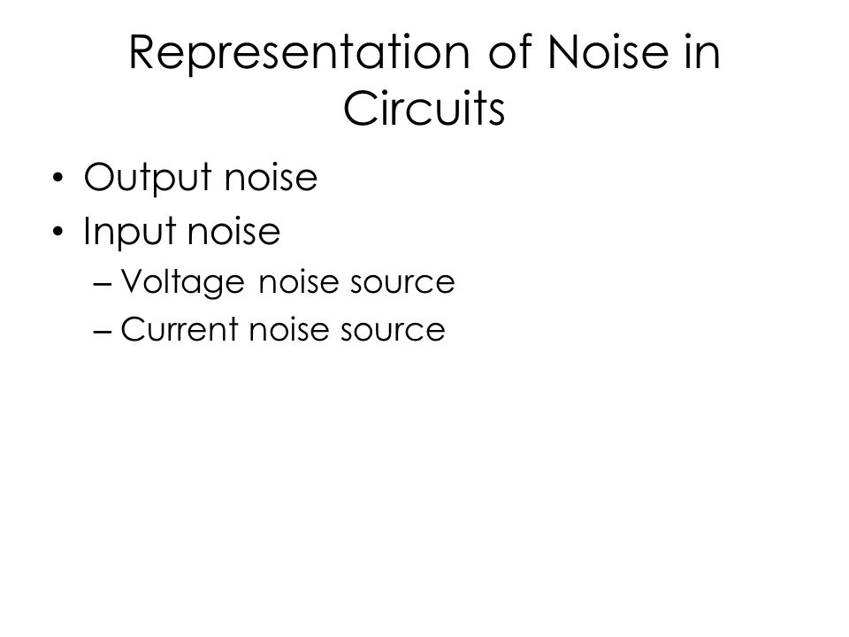 Representation of Noise in Circuits Output noise Input noise – Voltage noise source – Current noise source