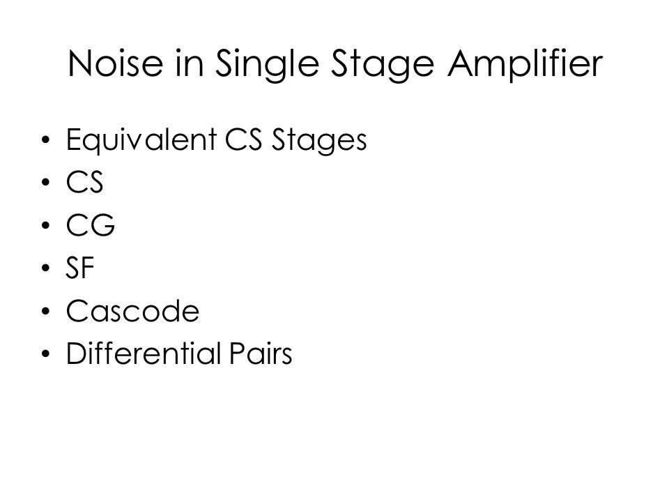 Noise in Single Stage Amplifier Equivalent CS Stages CS CG SF Cascode Differential Pairs