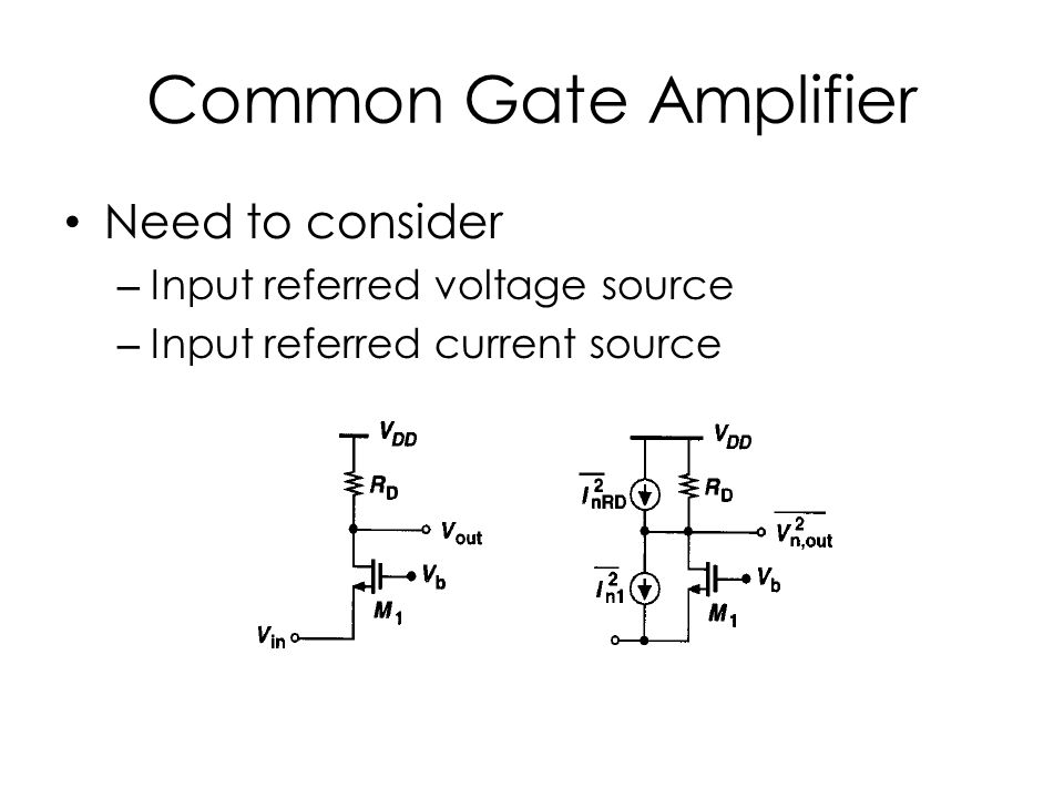 Common Gate Amplifier Need to consider – Input referred voltage source – Input referred current source