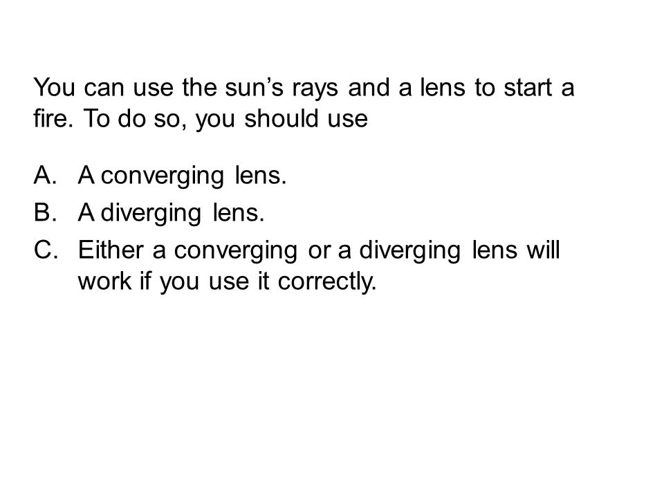You can use the sun's rays and a lens to start a fire.