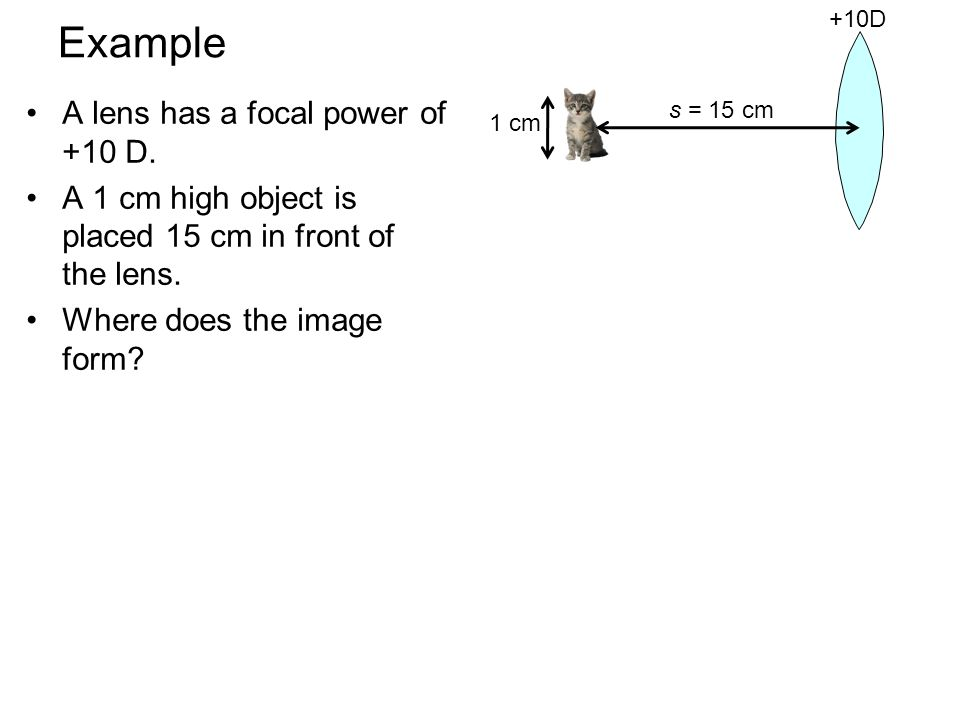 Example A lens has a focal power of +10 D. A 1 cm high object is placed 15 cm in front of the lens.