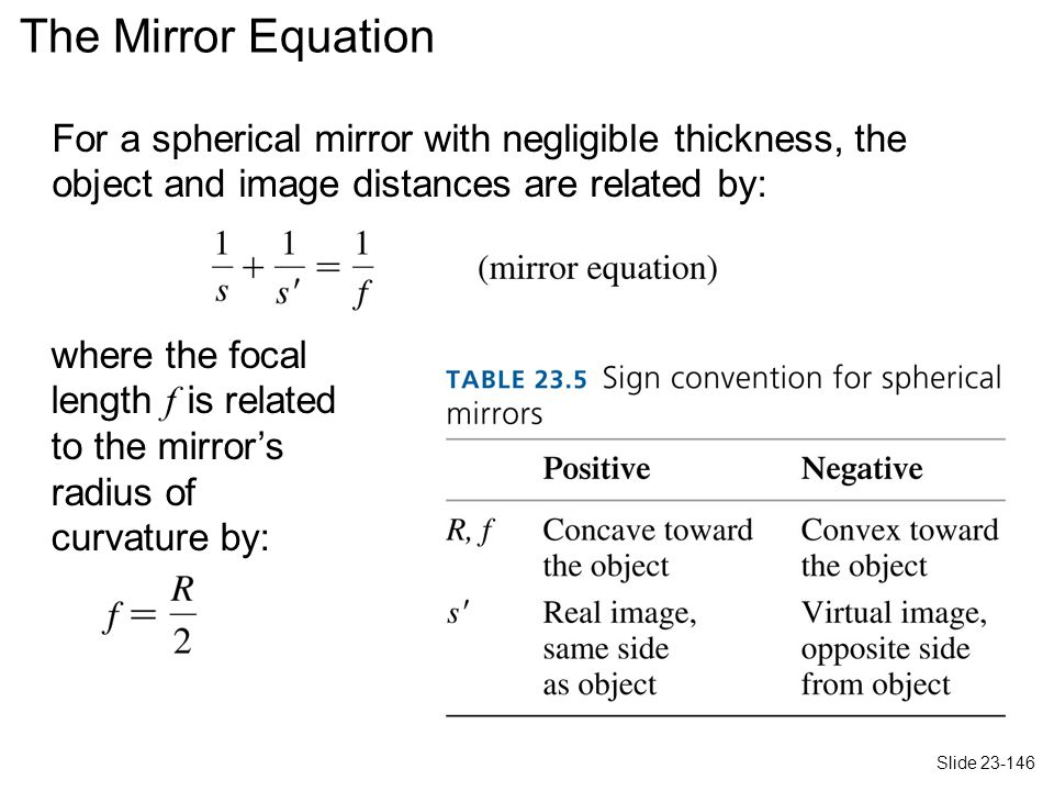 For a spherical mirror with negligible thickness, the object and image distances are related by: where the focal length f is related to the mirror's radius of curvature by: The Mirror Equation Slide 23-146