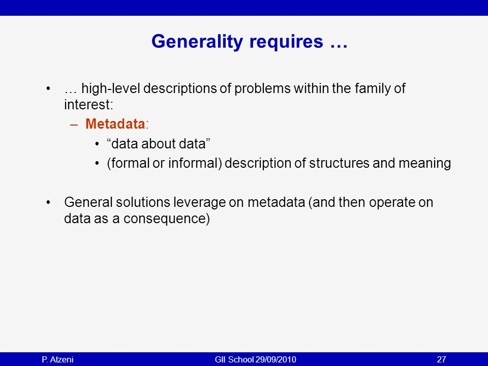 """P. AtzeniGII School 29/09/201027 Generality requires … … high-level descriptions of problems within the family of interest: –Metadata: """"data about dat"""