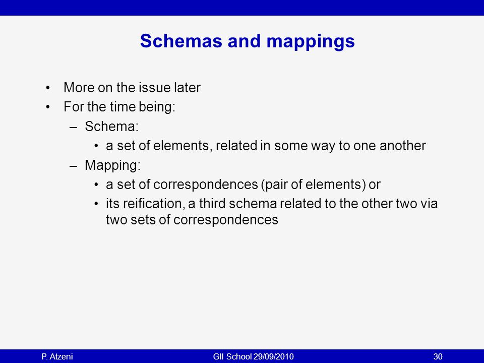 P. AtzeniGII School 29/09/201030 Schemas and mappings More on the issue later For the time being: –Schema: a set of elements, related in some way to o