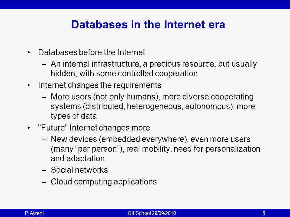 P. AtzeniGII School 29/09/20105 Databases in the Internet era Databases before the Internet –An internal infrastructure, a precious resource, but usua
