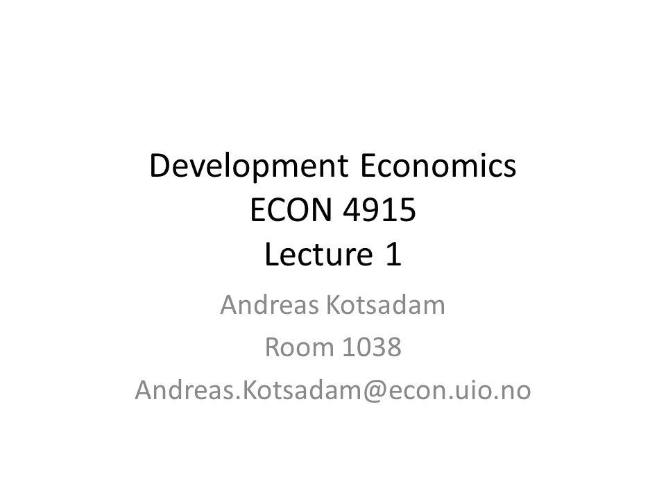 Development Economics ECON 4915 Lecture 1 Andreas Kotsadam Room 1038 Andreas.Kotsadam@econ.uio.no