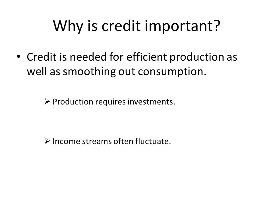 Why is credit important? Credit is needed for efficient production as well as smoothing out consumption.  Production requires investments.  Income s