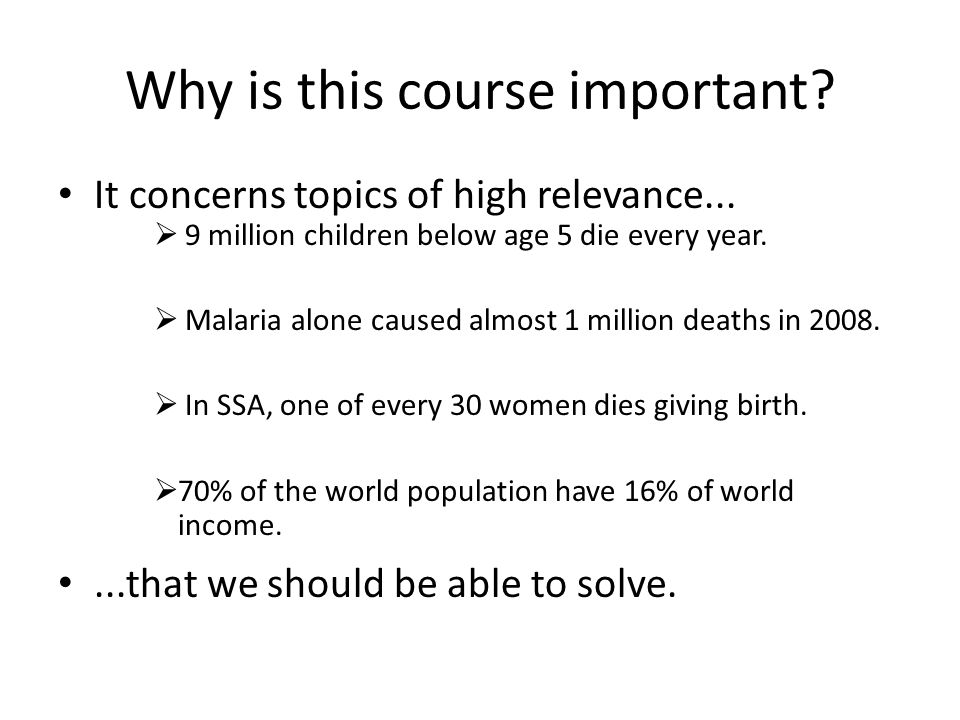 Why is this course important? It concerns topics of high relevance...  9 million children below age 5 die every year.  Malaria alone caused almost 1