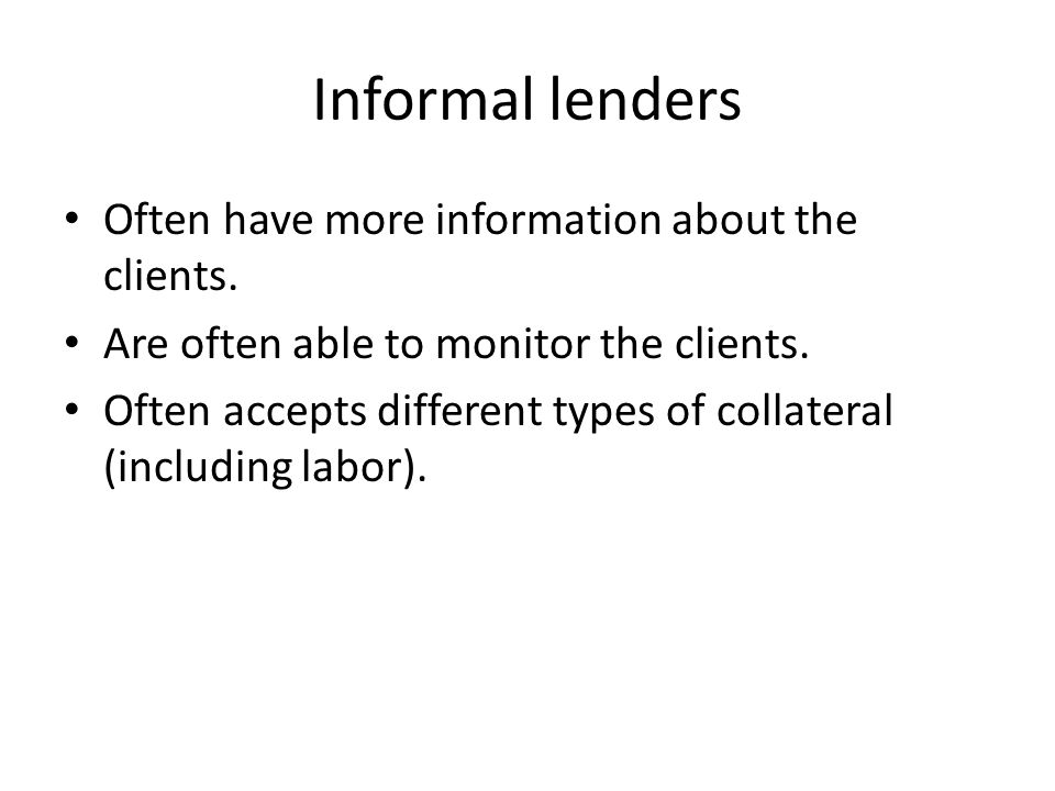 Informal lenders Often have more information about the clients.