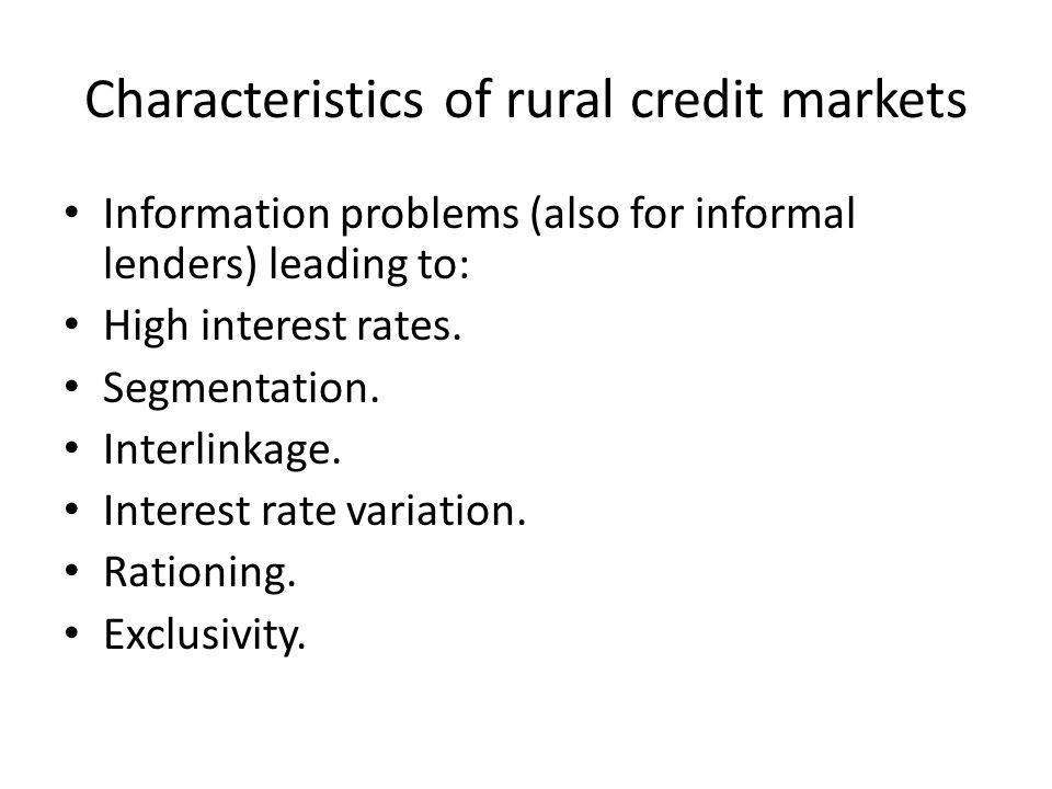 Characteristics of rural credit markets Information problems (also for informal lenders) leading to: High interest rates.