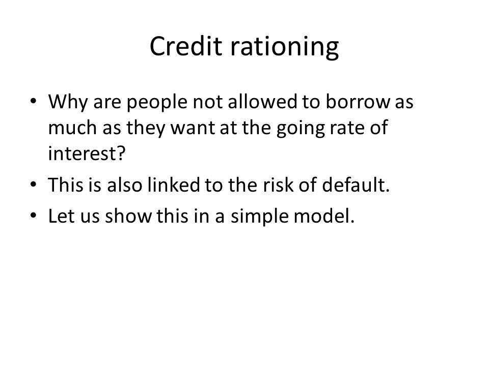 Credit rationing Why are people not allowed to borrow as much as they want at the going rate of interest.
