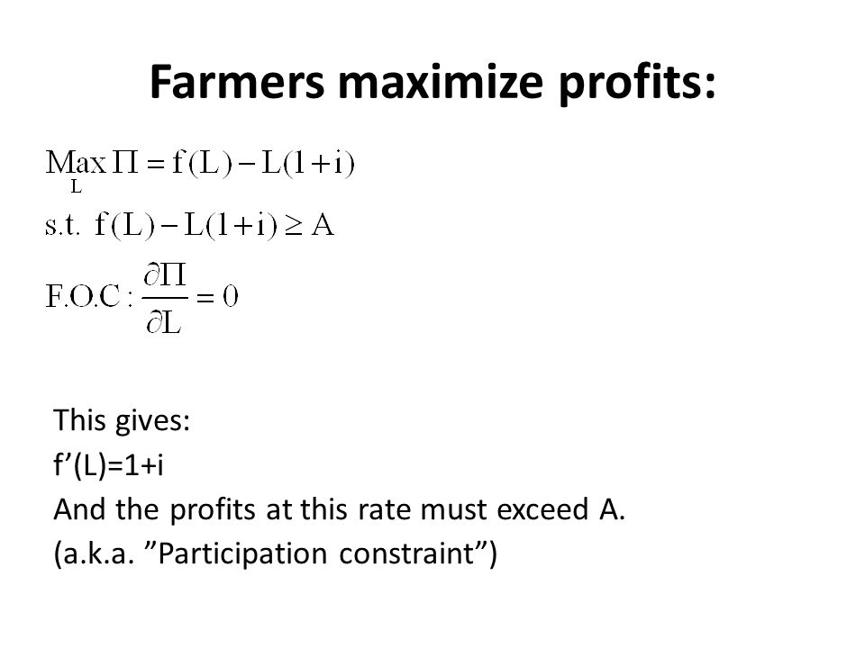 """Farmers maximize profits: This gives: f'(L)=1+i And the profits at this rate must exceed A. (a.k.a. """"Participation constraint"""")"""