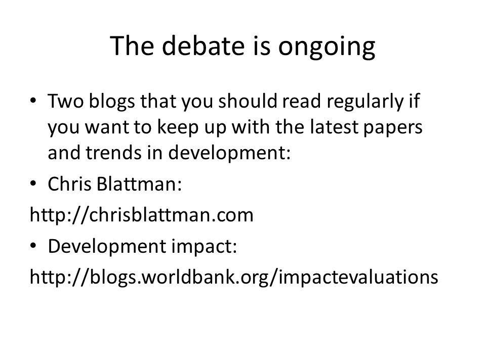The debate is ongoing Two blogs that you should read regularly if you want to keep up with the latest papers and trends in development: Chris Blattman: http://chrisblattman.com Development impact: http://blogs.worldbank.org/impactevaluations