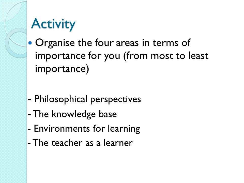Organise the four areas in terms of importance for you (from most to least importance) - Philosophical perspectives - The knowledge base - Environments for learning - The teacher as a learner Activity