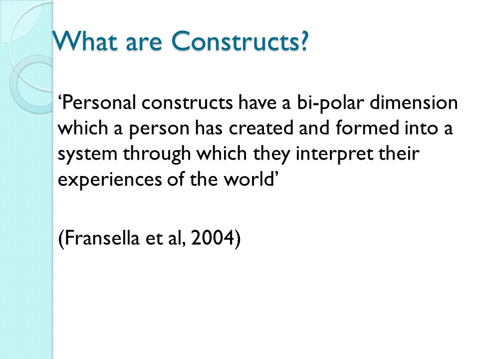 What are Constructs? 'Personal constructs have a bi-polar dimension which a person has created and formed into a system through which they interpret t