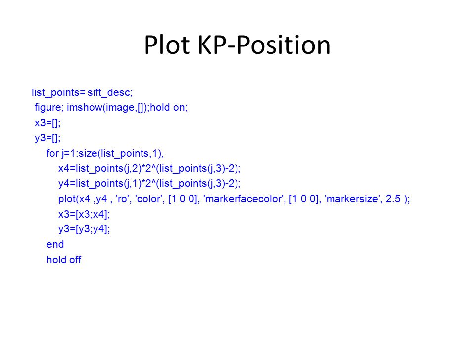 Plot KP-Position list_points= sift_desc; figure; imshow(image,[]);hold on; x3=[]; y3=[]; for j=1:size(list_points,1), x4=list_points(j,2)*2^(list_points(j,3)-2); y4=list_points(j,1)*2^(list_points(j,3)-2); plot(x4,y4, ro , color , [1 0 0], markerfacecolor , [1 0 0], markersize , 2.5 ); x3=[x3;x4]; y3=[y3;y4]; end hold off