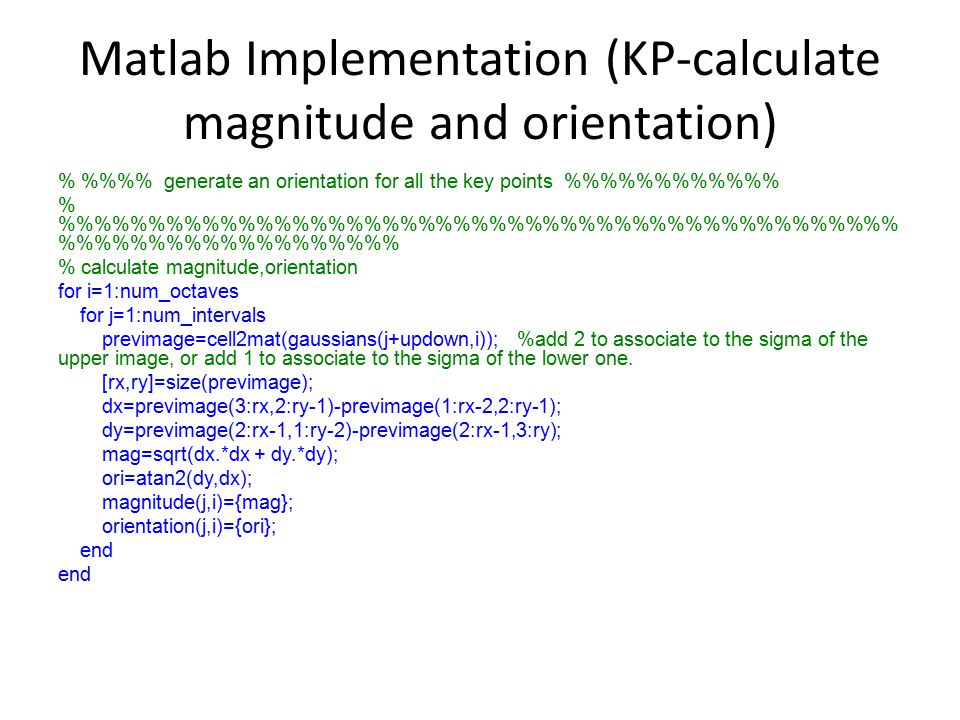 Matlab Implementation (KP-calculate magnitude and orientation) % %% generate an orientation for all the key points %%%%%% % %%%%%%%%%%%%%%%%%%%%%%%% %%%%%%%%%% % calculate magnitude,orientation for i=1:num_octaves for j=1:num_intervals previmage=cell2mat(gaussians(j+updown,i)); %add 2 to associate to the sigma of the upper image, or add 1 to associate to the sigma of the lower one.