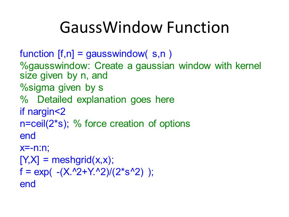 GaussWindow Function function [f,n] = gausswindow( s,n ) %gausswindow: Create a gaussian window with kernel size given by n, and %sigma given by s % Detailed explanation goes here if nargin<2 n=ceil(2*s); % force creation of options end x=-n:n; [Y,X] = meshgrid(x,x); f = exp( -(X.^2+Y.^2)/(2*s^2) ); end