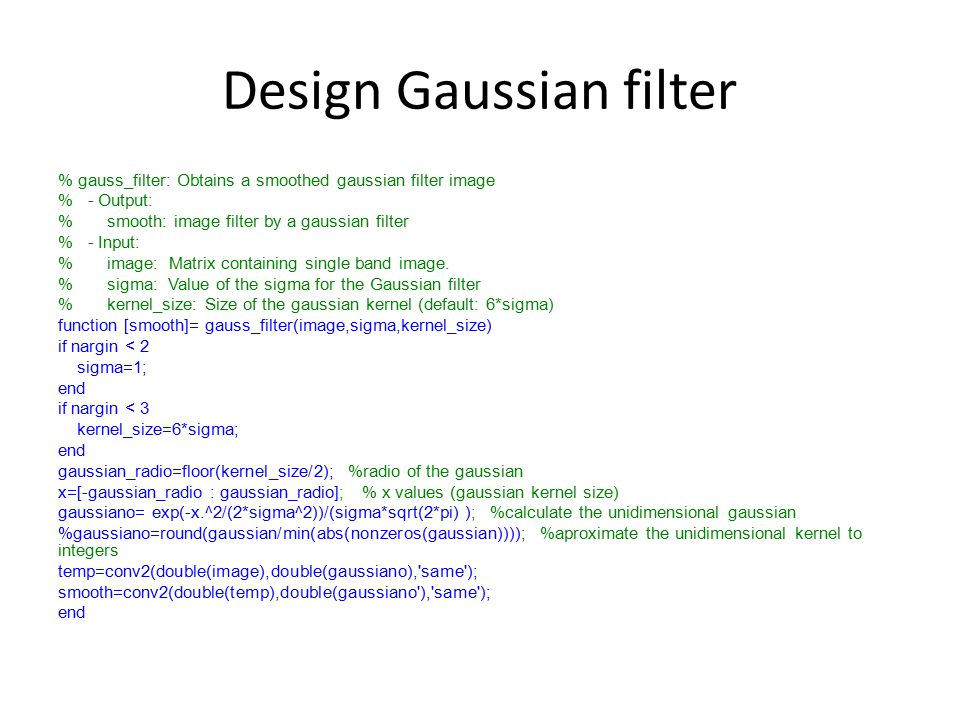 Design Gaussian filter % gauss_filter: Obtains a smoothed gaussian filter image % - Output: % smooth: image filter by a gaussian filter % - Input: % image: Matrix containing single band image.