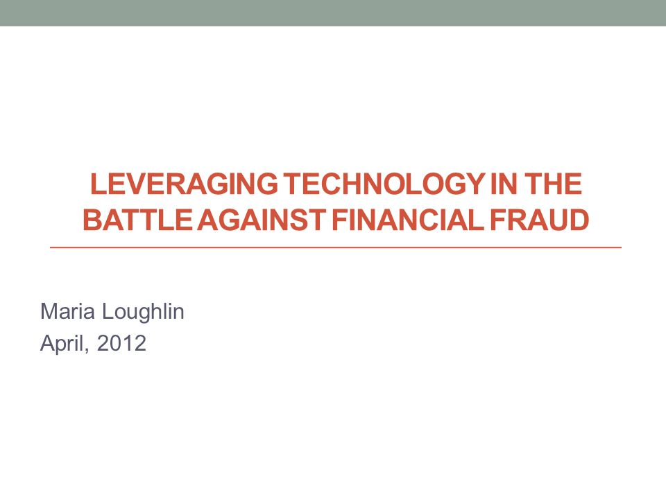 LEVERAGING TECHNOLOGY IN THE BATTLE AGAINST FINANCIAL FRAUD Maria Loughlin April, 2012 © Memento, Inc. 2011 – All Rights Reserved