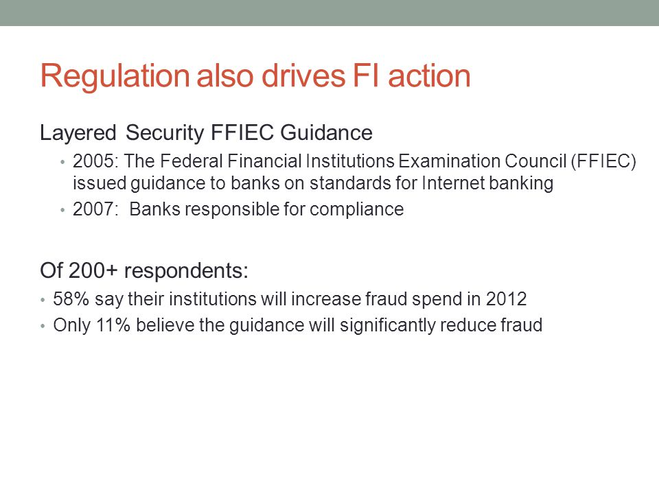 Regulation also drives FI action Layered Security FFIEC Guidance 2005: The Federal Financial Institutions Examination Council (FFIEC) issued guidance