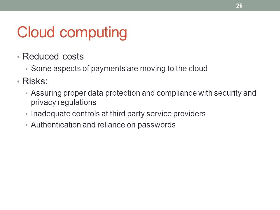 Cloud computing Reduced costs Some aspects of payments are moving to the cloud Risks: Assuring proper data protection and compliance with security and