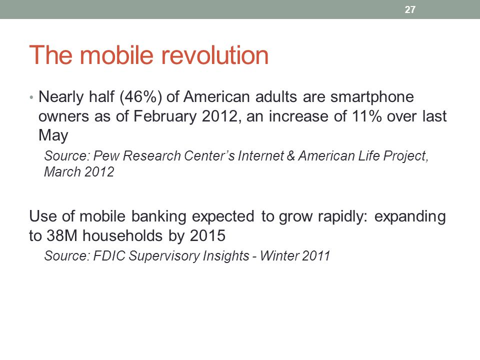 The mobile revolution Nearly half (46%) of American adults are smartphone owners as of February 2012, an increase of 11% over last May Source: Pew Res