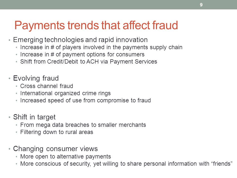 Payments trends that affect fraud Emerging technologies and rapid innovation Increase in # of players involved in the payments supply chain Increase i