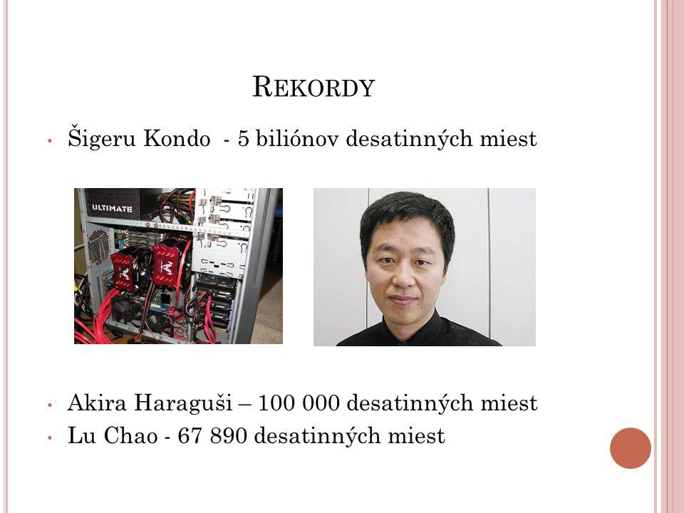 R EKORDY Šigeru Kondo - 5 biliónov desatinných miest Akira Haraguši – 100 000 desatinných miest Lu Chao - 67 890 desatinných miest