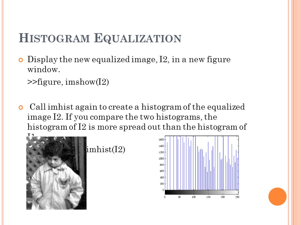 H ISTOGRAM E QUALIZATION Display the new equalized image, I2, in a new figure window.