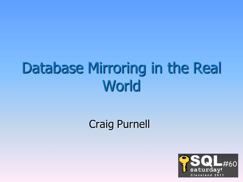 Database Mirroring in the Real World Craig Purnell