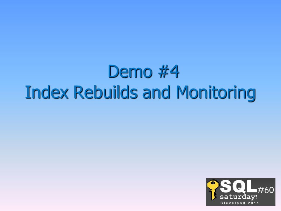 Demo #4 Index Rebuilds and Monitoring Demo #4 Index Rebuilds and Monitoring