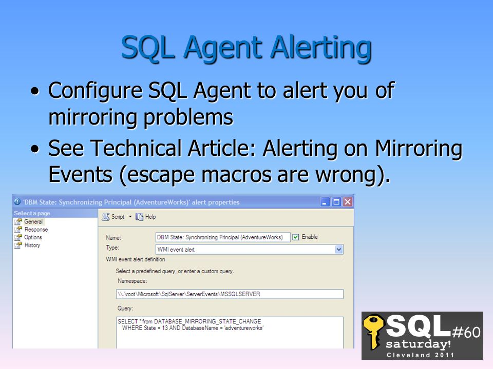 SQL Agent Alerting Configure SQL Agent to alert you of mirroring problemsConfigure SQL Agent to alert you of mirroring problems See Technical Article: Alerting on Mirroring Events (escape macros are wrong).See Technical Article: Alerting on Mirroring Events (escape macros are wrong).