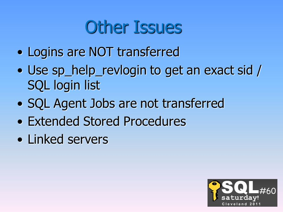 Other Issues Logins are NOT transferredLogins are NOT transferred Use sp_help_revlogin to get an exact sid / SQL login listUse sp_help_revlogin to get an exact sid / SQL login list SQL Agent Jobs are not transferredSQL Agent Jobs are not transferred Extended Stored ProceduresExtended Stored Procedures Linked serversLinked servers