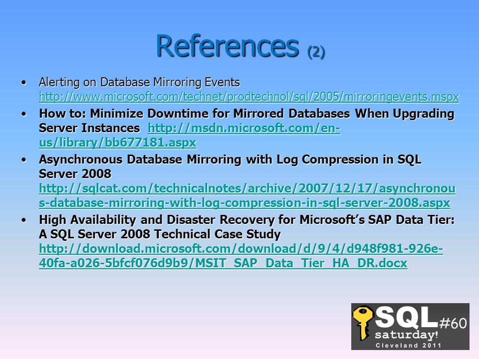 References (2) Alerting on Database Mirroring Events http://www.microsoft.com/technet/prodtechnol/sql/2005/mirroringevents.mspxAlerting on Database Mirroring Events http://www.microsoft.com/technet/prodtechnol/sql/2005/mirroringevents.mspx http://www.microsoft.com/technet/prodtechnol/sql/2005/mirroringevents.mspx How to: Minimize Downtime for Mirrored Databases When Upgrading Server Instances http://msdn.microsoft.com/en- us/library/bb677181.aspxHow to: Minimize Downtime for Mirrored Databases When Upgrading Server Instances http://msdn.microsoft.com/en- us/library/bb677181.aspxhttp://msdn.microsoft.com/en- us/library/bb677181.aspxhttp://msdn.microsoft.com/en- us/library/bb677181.aspx Asynchronous Database Mirroring with Log Compression in SQL Server 2008 http://sqlcat.com/technicalnotes/archive/2007/12/17/asynchronou s-database-mirroring-with-log-compression-in-sql-server-2008.aspxAsynchronous Database Mirroring with Log Compression in SQL Server 2008 http://sqlcat.com/technicalnotes/archive/2007/12/17/asynchronou s-database-mirroring-with-log-compression-in-sql-server-2008.aspx http://sqlcat.com/technicalnotes/archive/2007/12/17/asynchronou s-database-mirroring-with-log-compression-in-sql-server-2008.aspx http://sqlcat.com/technicalnotes/archive/2007/12/17/asynchronou s-database-mirroring-with-log-compression-in-sql-server-2008.aspx High Availability and Disaster Recovery for Microsoft's SAP Data Tier: A SQL Server 2008 Technical Case Study http://download.microsoft.com/download/d/9/4/d948f981-926e- 40fa-a026-5bfcf076d9b9/MSIT_SAP_Data_Tier_HA_DR.docxHigh Availability and Disaster Recovery for Microsoft's SAP Data Tier: A SQL Server 2008 Technical Case Study http://download.microsoft.com/download/d/9/4/d948f981-926e- 40fa-a026-5bfcf076d9b9/MSIT_SAP_Data_Tier_HA_DR.docx http://download.microsoft.com/download/d/9/4/d948f981-926e- 40fa-a026-5bfcf076d9b9/MSIT_SAP_Data_Tier_HA_DR.docx http://download.microsoft.com/download/d/9/4/d948f981-926e- 40fa-a026-5bfcf076d9b9/MSIT_SAP_Data_Tier_HA_DR.docx