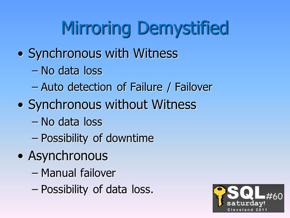 Mirroring Demystified Synchronous with WitnessSynchronous with Witness –No data loss –Auto detection of Failure / Failover Synchronous without WitnessSynchronous without Witness –No data loss –Possibility of downtime AsynchronousAsynchronous –Manual failover –Possibility of data loss.