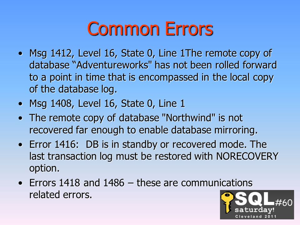 Common Errors Msg 1412, Level 16, State 0, Line 1The remote copy of database Adventureworks has not been rolled forward to a point in time that is encompassed in the local copy of the database log.Msg 1412, Level 16, State 0, Line 1The remote copy of database Adventureworks has not been rolled forward to a point in time that is encompassed in the local copy of the database log.