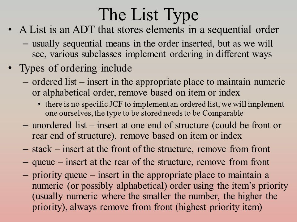 The List Type A List is an ADT that stores elements in a sequential order – usually sequential means in the order inserted, but as we will see, various subclasses implement ordering in different ways Types of ordering include – ordered list – insert in the appropriate place to maintain numeric or alphabetical order, remove based on item or index there is no specific JCF to implement an ordered list, we will implement one ourselves, the type to be stored needs to be Comparable – unordered list – insert at one end of structure (could be front or rear end of structure), remove based on item or index – stack – insert at the front of the structure, remove from front – queue – insert at the rear of the structure, remove from front – priority queue – insert in the appropriate place to maintain a numeric (or possibly alphabetical) order using the item's priority (usually numeric where the smaller the number, the higher the priority), always remove from front (highest priority item)
