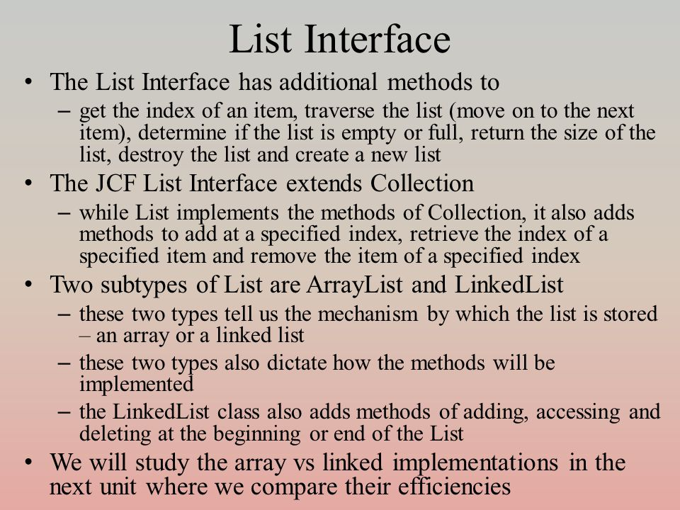 List Interface The List Interface has additional methods to – get the index of an item, traverse the list (move on to the next item), determine if the