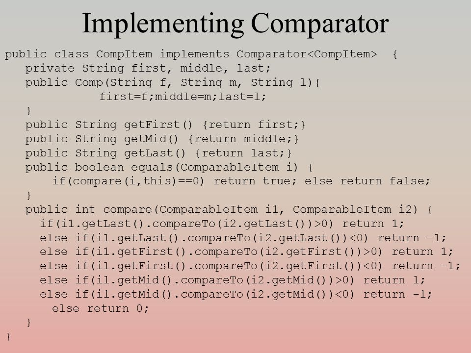Implementing Comparator public class CompItem implements Comparator { private String first, middle, last; public Comp(String f, String m, String l){ first=f;middle=m;last=l; } public String getFirst() {return first;} public String getMid() {return middle;} public String getLast() {return last;} public boolean equals(ComparableItem i) { if(compare(i,this)==0) return true; else return false; } public int compare(ComparableItem i1, ComparableItem i2) { if(i1.getLast().compareTo(i2.getLast())>0) return 1; else if(i1.getLast().compareTo(i2.getLast())<0) return -1; else if(i1.getFirst().compareTo(i2.getFirst())>0) return 1; else if(i1.getFirst().compareTo(i2.getFirst())<0) return -1; else if(i1.getMid().compareTo(i2.getMid())>0) return 1; else if(i1.getMid().compareTo(i2.getMid())<0) return -1; else return 0; }