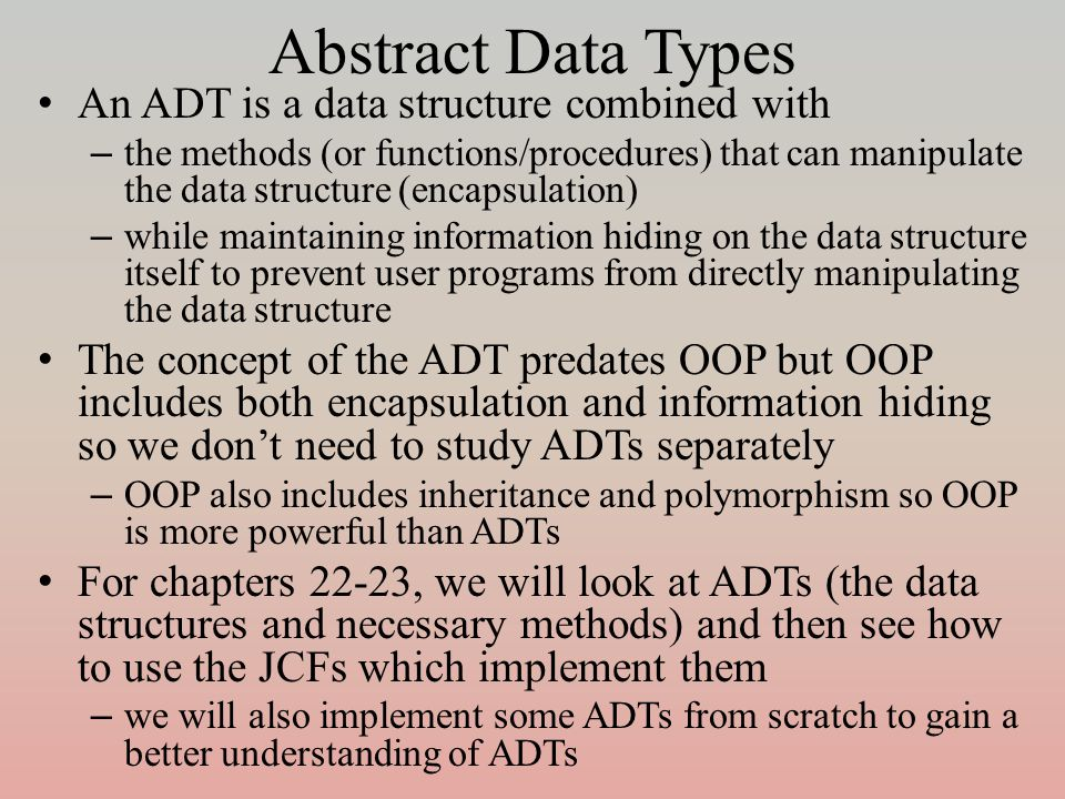 Abstract Data Types An ADT is a data structure combined with – the methods (or functions/procedures) that can manipulate the data structure (encapsulation) – while maintaining information hiding on the data structure itself to prevent user programs from directly manipulating the data structure The concept of the ADT predates OOP but OOP includes both encapsulation and information hiding so we don't need to study ADTs separately – OOP also includes inheritance and polymorphism so OOP is more powerful than ADTs For chapters 22-23, we will look at ADTs (the data structures and necessary methods) and then see how to use the JCFs which implement them – we will also implement some ADTs from scratch to gain a better understanding of ADTs