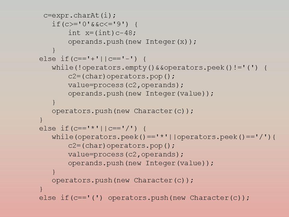 c=expr.charAt(i); if(c>= 0 &&c<= 9 ) { int x=(int)c-48; operands.push(new Integer(x)); } else if(c== + ||c== - ) { while(!operators.empty()&&operators.peek()!= ( ) { c2=(char)operators.pop(); value=process(c2,operands); operands.push(new Integer(value)); } operators.push(new Character(c)); } else if(c== * ||c== / ) { while(operators.peek()== * ||operators.peek()== / ){ c2=(char)operators.pop(); value=process(c2,operands); operands.push(new Integer(value)); } operators.push(new Character(c)); } else if(c== ( ) operators.push(new Character(c));