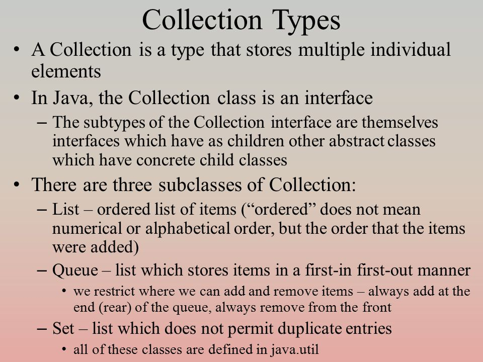 Collection Types A Collection is a type that stores multiple individual elements In Java, the Collection class is an interface – The subtypes of the Collection interface are themselves interfaces which have as children other abstract classes which have concrete child classes There are three subclasses of Collection: – List – ordered list of items ( ordered does not mean numerical or alphabetical order, but the order that the items were added) – Queue – list which stores items in a first-in first-out manner we restrict where we can add and remove items – always add at the end (rear) of the queue, always remove from the front – Set – list which does not permit duplicate entries all of these classes are defined in java.util