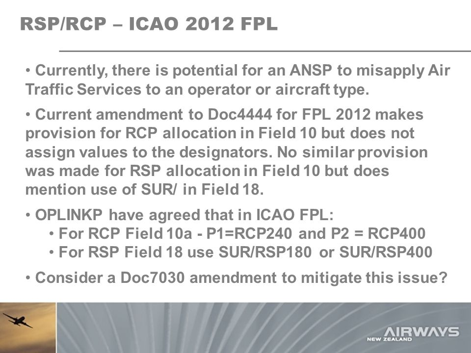 RSP/RCP – ICAO 2012 FPL Currently, there is potential for an ANSP to misapply Air Traffic Services to an operator or aircraft type. Current amendment
