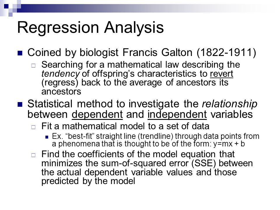 Regression Analysis Coined by biologist Francis Galton (1822-1911)  Searching for a mathematical law describing the tendency of offspring's character
